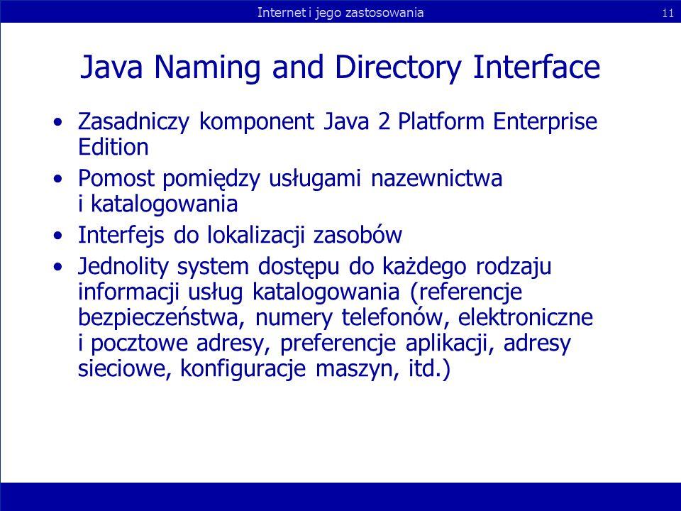 Internet i jego zastosowania 11 Java Naming and Directory Interface Zasadniczy komponent Java 2 Platform Enterprise Edition Pomost pomiędzy usługami n