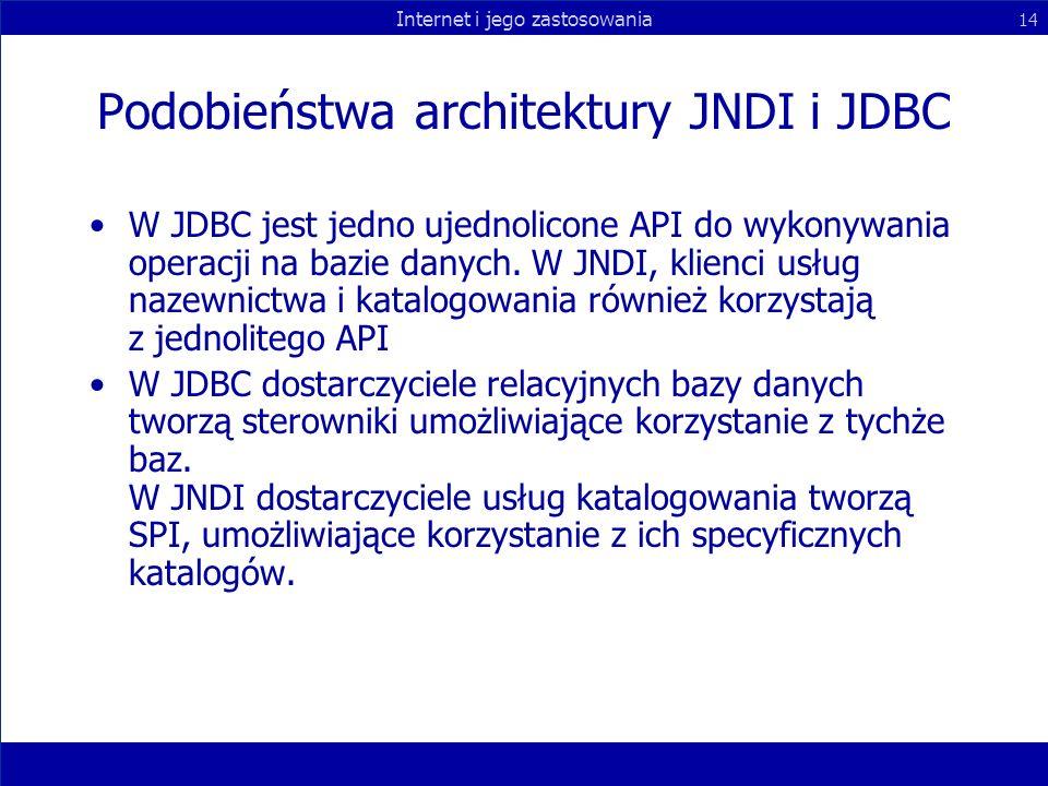 Internet i jego zastosowania 14 Podobieństwa architektury JNDI i JDBC W JDBC jest jedno ujednolicone API do wykonywania operacji na bazie danych. W JN