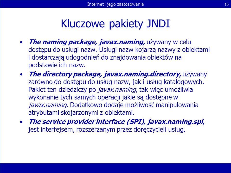 Internet i jego zastosowania 15 Kluczowe pakiety JNDI The naming package, javax.naming, używany w celu dostępu do usługi nazw. Usługi nazw kojarzą naz