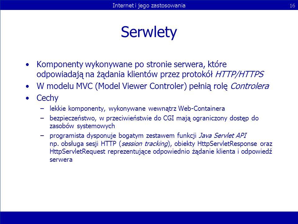 Internet i jego zastosowania 16 Serwlety Komponenty wykonywane po stronie serwera, które odpowiadają na żądania klientów przez protokół HTTP/HTTPS W m