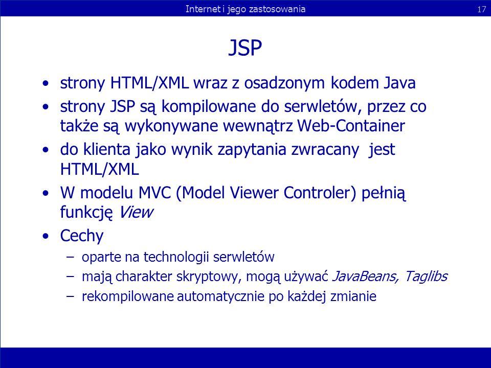 Internet i jego zastosowania 17 JSP strony HTML/XML wraz z osadzonym kodem Java strony JSP są kompilowane do serwletów, przez co także są wykonywane w