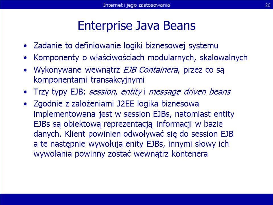 Internet i jego zastosowania 20 Enterprise Java Beans Zadanie to definiowanie logiki biznesowej systemu Komponenty o właściwościach modularnych, skalo