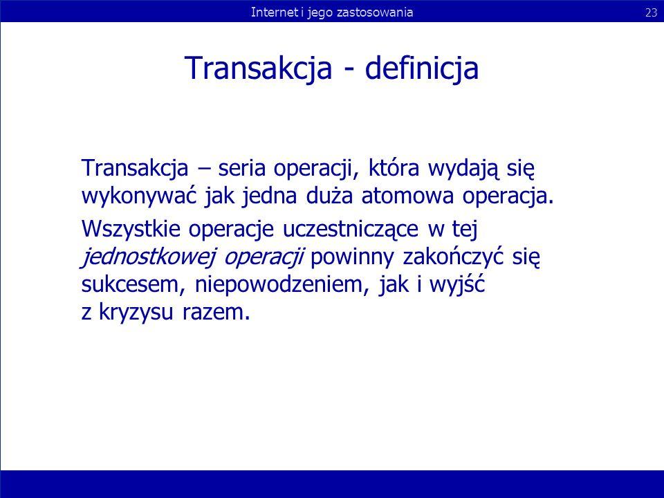 Internet i jego zastosowania 23 Transakcja - definicja Transakcja – seria operacji, która wydają się wykonywać jak jedna duża atomowa operacja. Wszyst