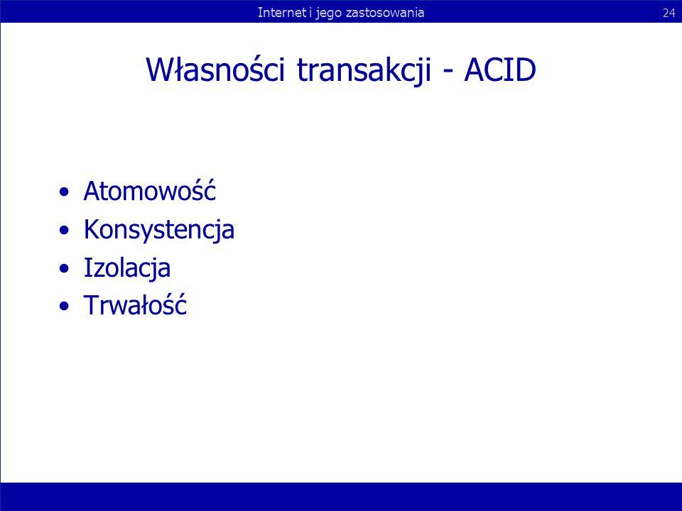 Internet i jego zastosowania 24 Własności transakcji - ACID Atomowość Konsystencja Izolacja Trwałość