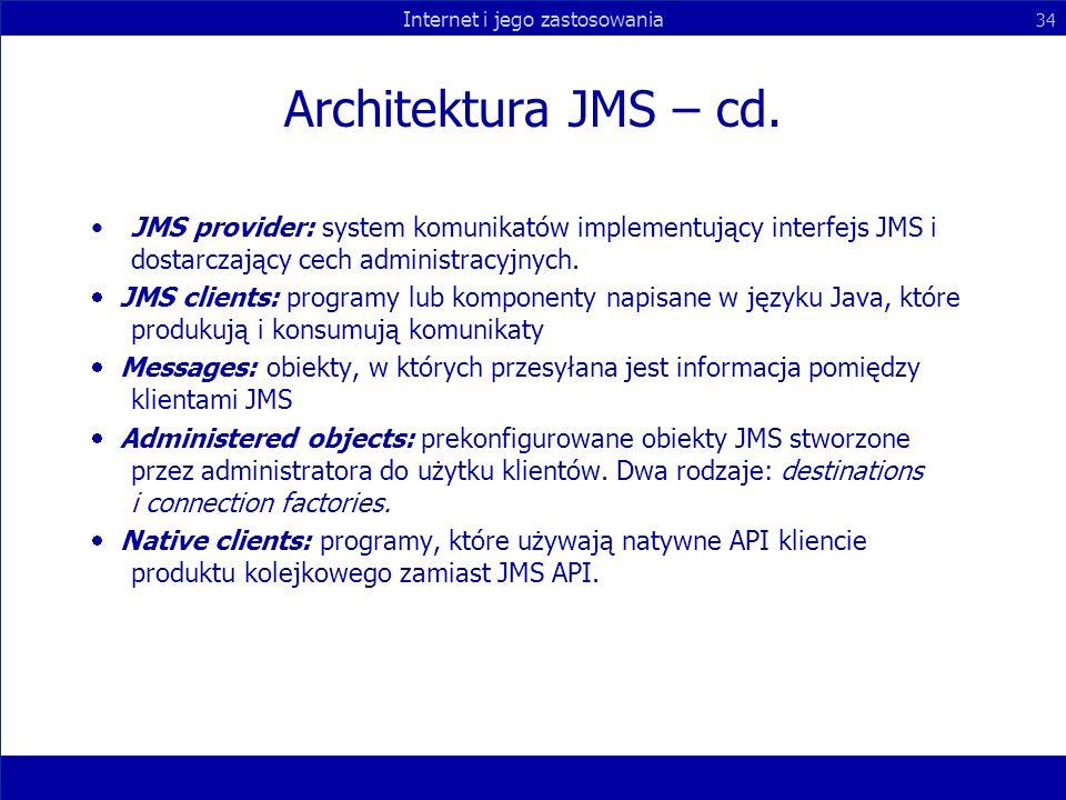 Internet i jego zastosowania 34 Architektura JMS – cd. JMS provider: system komunikatów implementujący interfejs JMS i dostarczający cech administracy