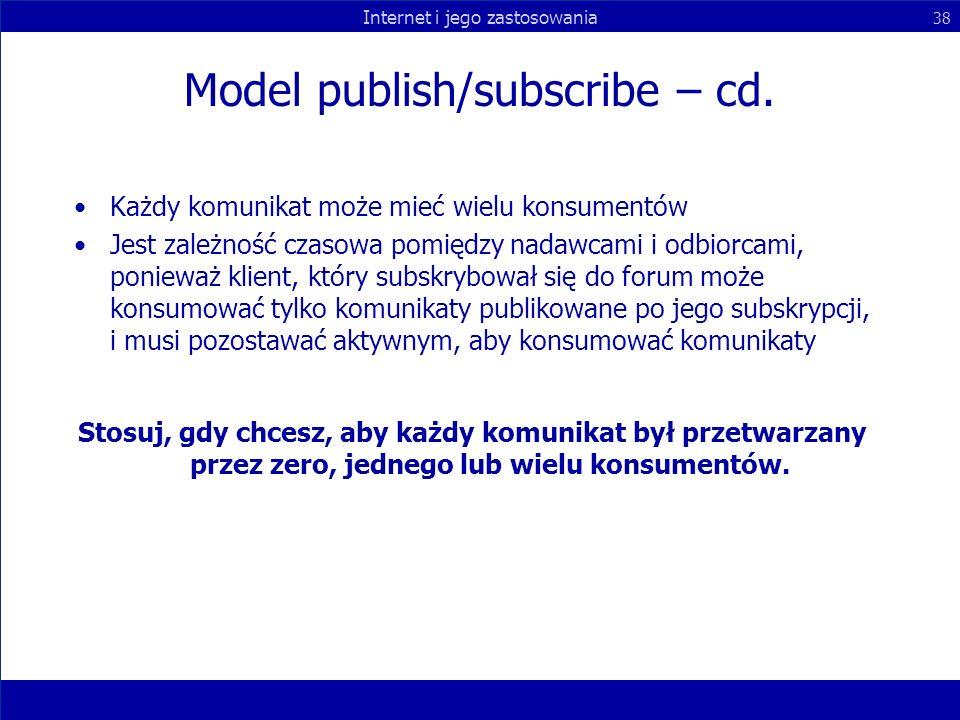 Internet i jego zastosowania 38 Model publish/subscribe – cd. Każdy komunikat może mieć wielu konsumentów Jest zależność czasowa pomiędzy nadawcami i