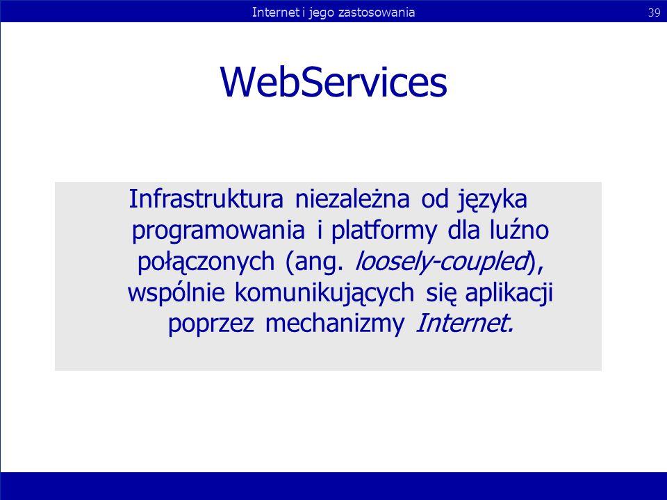 Internet i jego zastosowania 39 WebServices Infrastruktura niezależna od języka programowania i platformy dla luźno połączonych (ang. loosely-coupled)