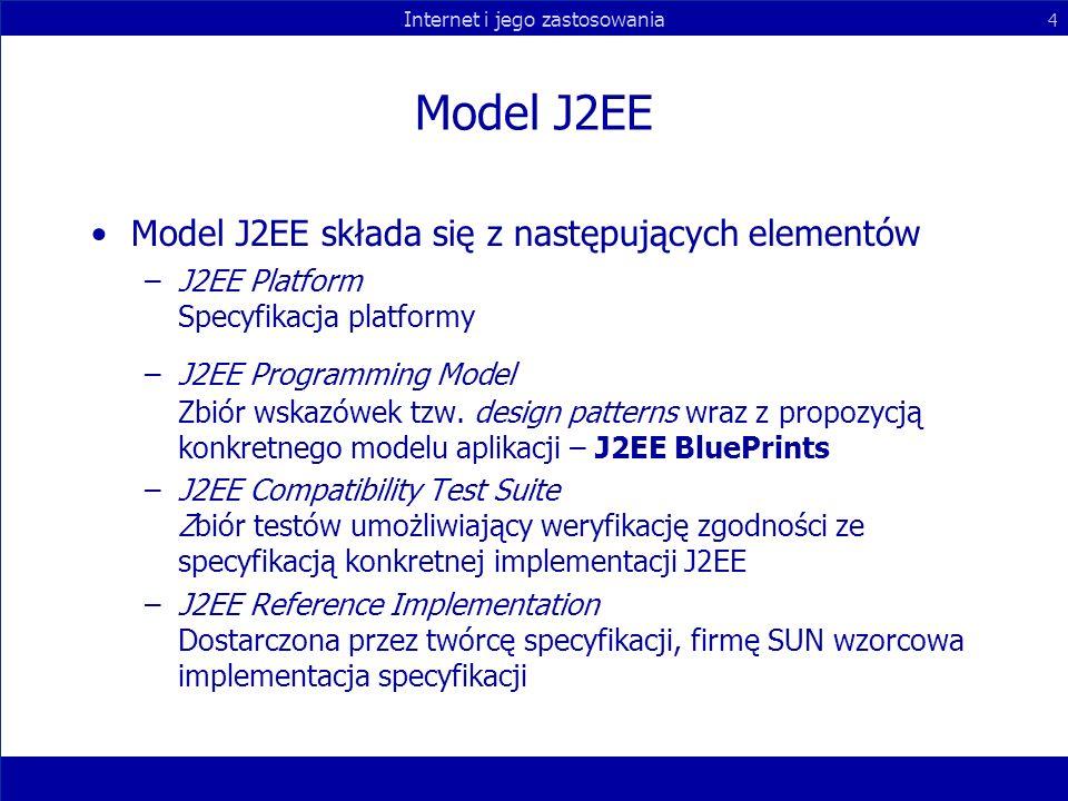 Internet i jego zastosowania 4 Model J2EE Model J2EE składa się z następujących elementów –J2EE Platform Specyfikacja platformy –J2EE Programming Mode