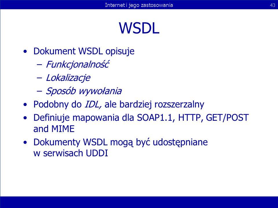 Internet i jego zastosowania 43 WSDL Dokument WSDL opisuje –Funkcjonalność –Lokalizacje –Sposób wywołania Podobny do IDL, ale bardziej rozszerzalny De