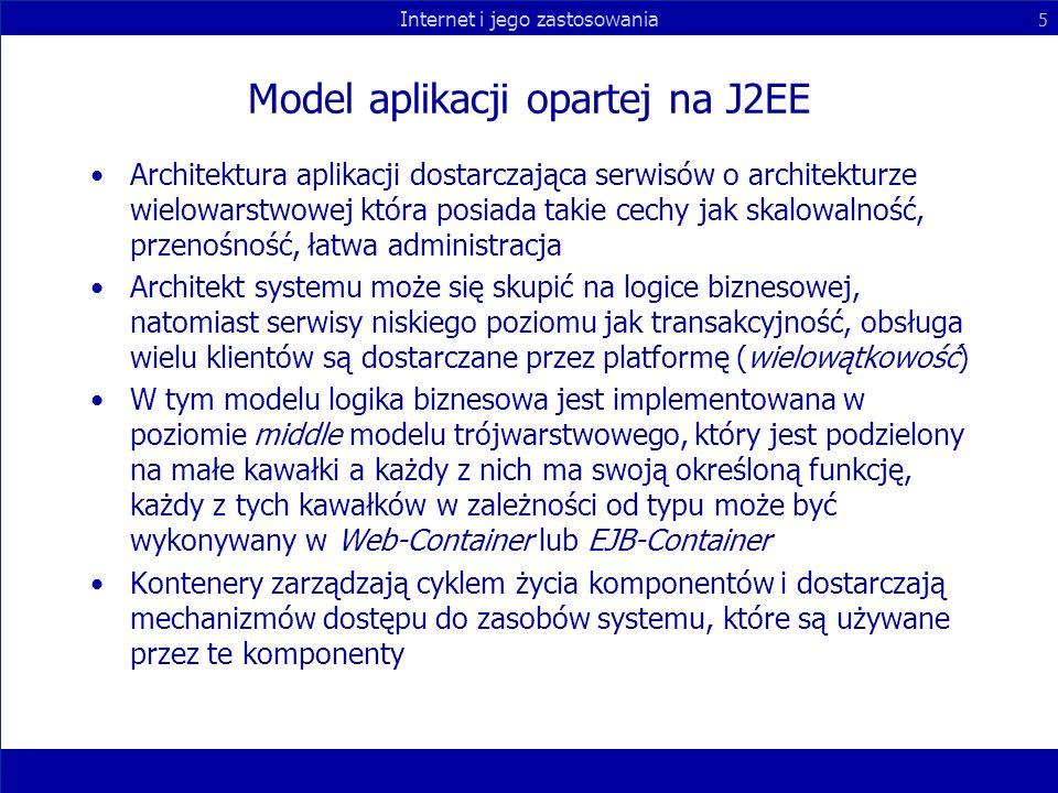 Internet i jego zastosowania 5 Model aplikacji opartej na J2EE Architektura aplikacji dostarczająca serwisów o architekturze wielowarstwowej która pos