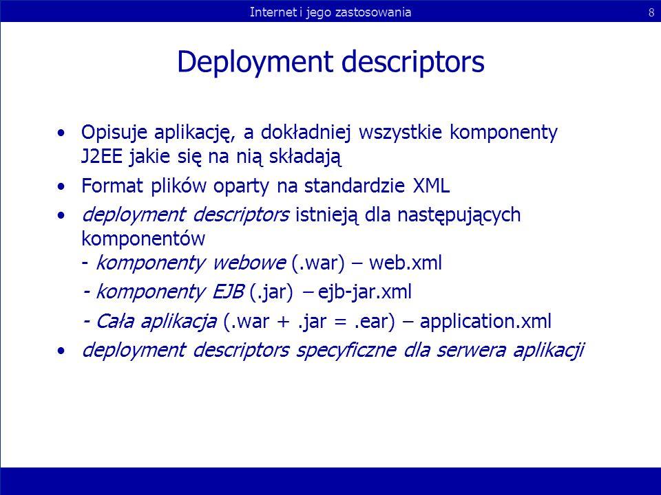 Internet i jego zastosowania 8 Deployment descriptors Opisuje aplikację, a dokładniej wszystkie komponenty J2EE jakie się na nią składają Format plikó