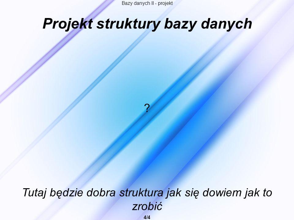 Bazy danych II - projekt 4/4 Projekt struktury bazy danych Tutaj będzie dobra struktura jak się dowiem jak to zrobić ?