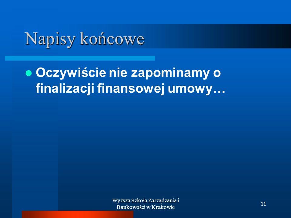 Wyższa Szkoła Zarządzania i Bankowości w Krakowie 11 Napisy końcowe Oczywiście nie zapominamy o finalizacji finansowej umowy…