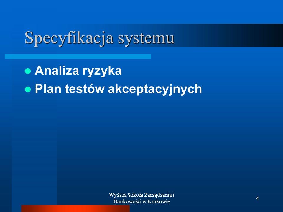 Wyższa Szkoła Zarządzania i Bankowości w Krakowie 4 Specyfikacja systemu Analiza ryzyka Plan testów akceptacyjnych