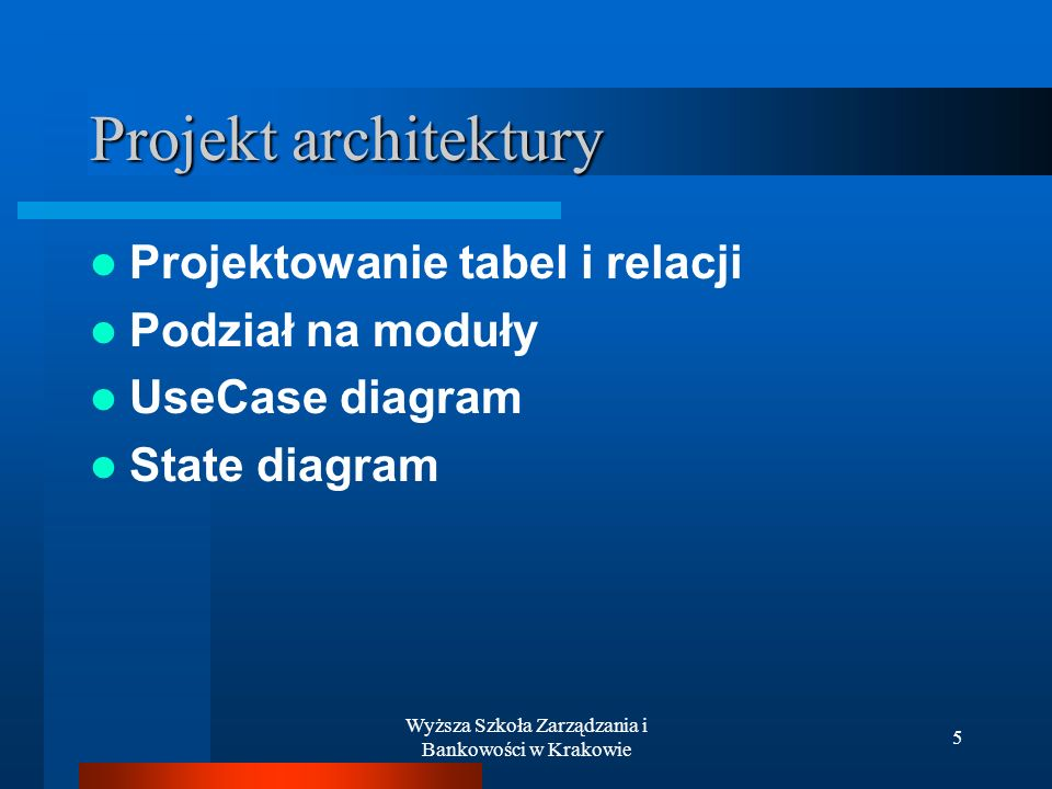 Wyższa Szkoła Zarządzania i Bankowości w Krakowie 5 Projekt architektury Projektowanie tabel i relacji Podział na moduły UseCase diagram State diagram