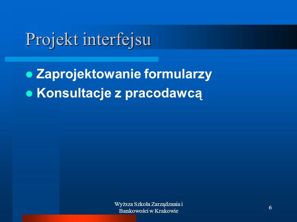Wyższa Szkoła Zarządzania i Bankowości w Krakowie 6 Projekt interfejsu Zaprojektowanie formularzy Konsultacje z pracodawcą