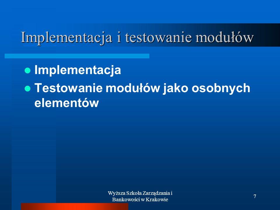 Wyższa Szkoła Zarządzania i Bankowości w Krakowie 7 Implementacja i testowanie modułów Implementacja Testowanie modułów jako osobnych elementów
