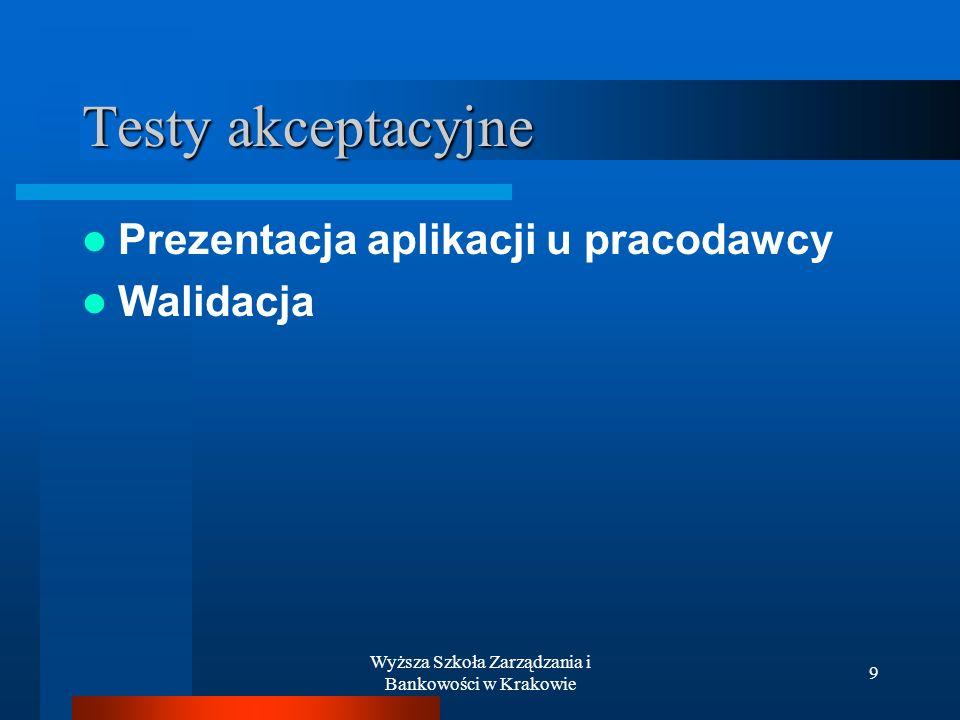 Wyższa Szkoła Zarządzania i Bankowości w Krakowie 9 Testy akceptacyjne Prezentacja aplikacji u pracodawcy Walidacja