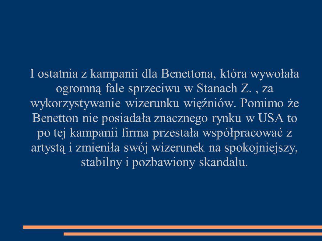 I ostatnia z kampanii dla Benettona, która wywołała ogromną fale sprzeciwu w Stanach Z., za wykorzystywanie wizerunku więźniów.