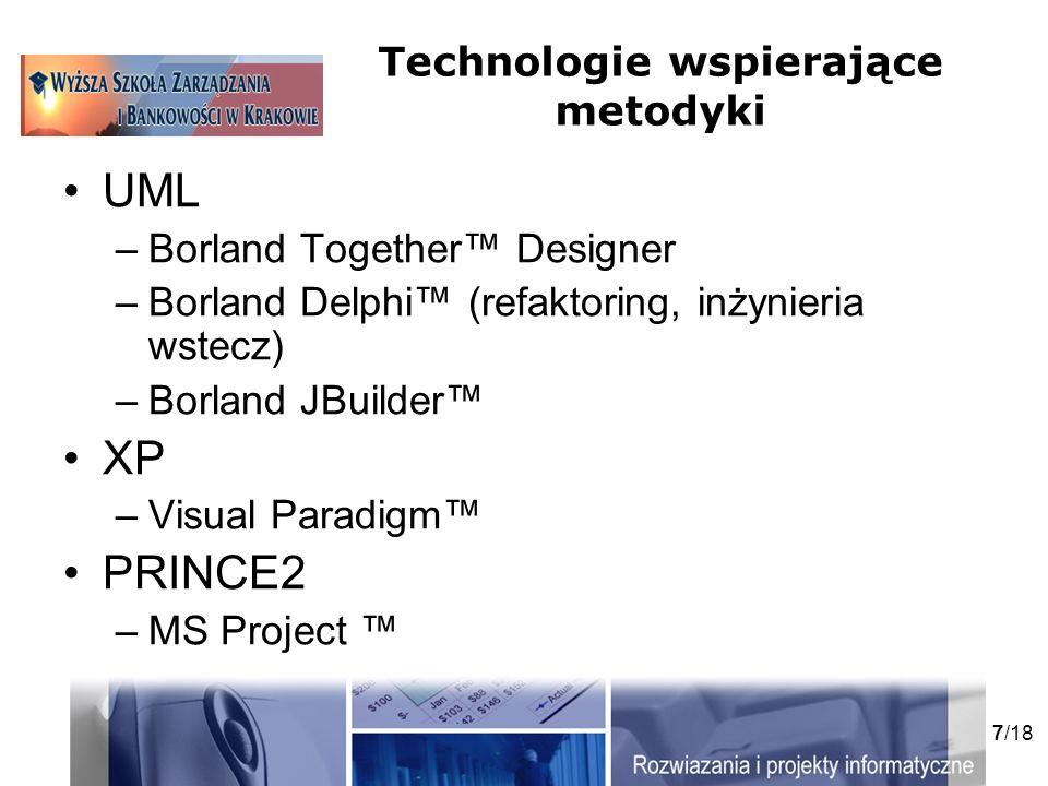 7/18 Technologie wspierające metodyki UML –Borland Together Designer –Borland Delphi (refaktoring, inżynieria wstecz) –Borland JBuilder XP –Visual Paradigm PRINCE2 –MS Project