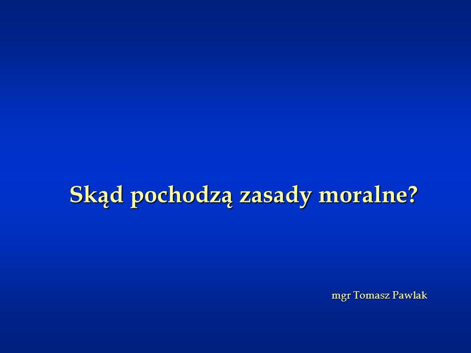 Skąd pochodzą zasady moralne? mgr Tomasz Pawlak