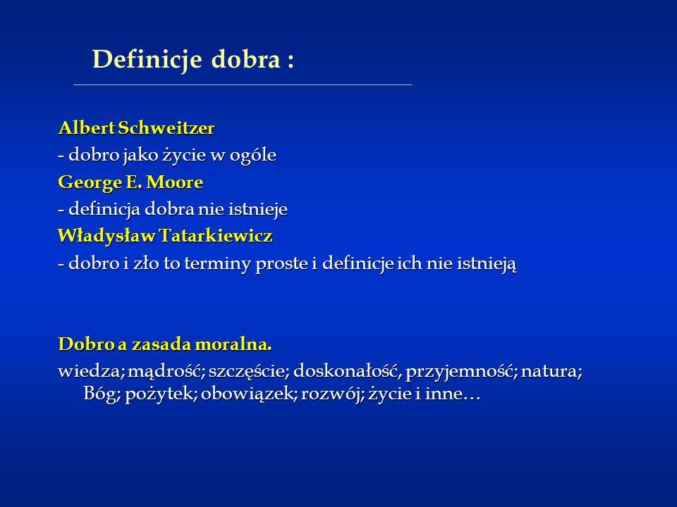 Definicje dobra : Albert Schweitzer - dobro jako życie w ogóle George E. Moore - definicja dobra nie istnieje Władysław Tatarkiewicz - dobro i zło to
