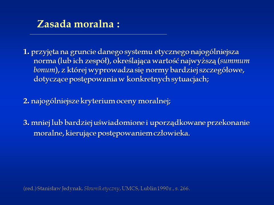 Zasada moralna : 1. przyjęta na gruncie danego systemu etycznego najogólniejsza norma (lub ich zespół), określająca wartość najwyższą ( summum bonum )