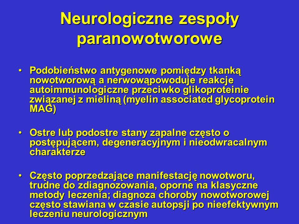 Neurologiczne zespoły paranowotworowe cd Paraneoplastyczna degeneracja móżdżku – spodostry stan zapalny o charakterze degeneracyjnym w komórkach Purkynyego, prowadzący do ataksji, dysartrii, postępującej demencji; trudny do zdiagnozowania- MRI i CT – wyniki niespecyficzne, czasami podwyższony poziom IgG w płynie mózgowo-rdzeniowym; bez efektywnego leczenia wywołującego ten zespół procesu nowotworowego prowadzi do śmierciParaneoplastyczna degeneracja móżdżku – spodostry stan zapalny o charakterze degeneracyjnym w komórkach Purkynyego, prowadzący do ataksji, dysartrii, postępującej demencji; trudny do zdiagnozowania- MRI i CT – wyniki niespecyficzne, czasami podwyższony poziom IgG w płynie mózgowo-rdzeniowym; bez efektywnego leczenia wywołującego ten zespół procesu nowotworowego prowadzi do śmierci