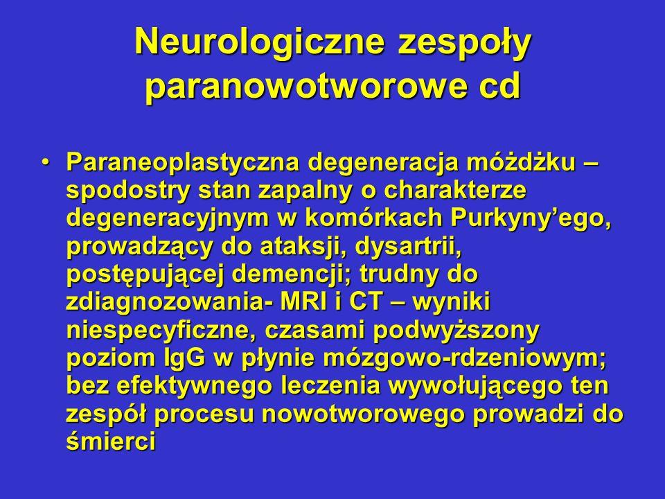 Neurologiczne zespoły paranowotworowe cd Degeneracja siatkówkiDegeneracja siatkówki Paranowotworowy opsoklonus-mioklonusParanowotworowy opsoklonus-mioklonus Zapalenie układu limbicznegoZapalenie układu limbicznego Czuciowa lub ruchowa neuropatia centralnaCzuciowa lub ruchowa neuropatia centralna Czuciowo-ruchowa neuropatia obwodowaCzuciowo-ruchowa neuropatia obwodowa Pseudomiasteniczny zespół Lamberta – EatonaPseudomiasteniczny zespół Lamberta – Eatona