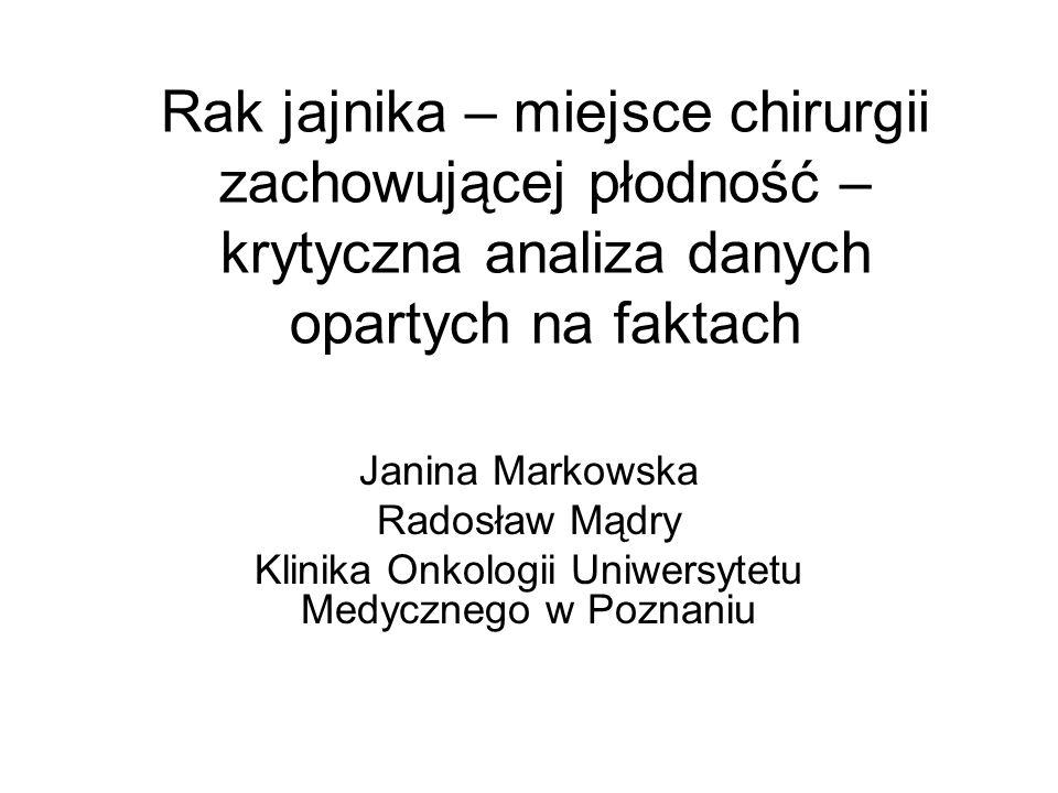 Rak jajnika – miejsce chirurgii zachowującej płodność – krytyczna analiza danych opartych na faktach Janina Markowska Radosław Mądry Klinika Onkologii