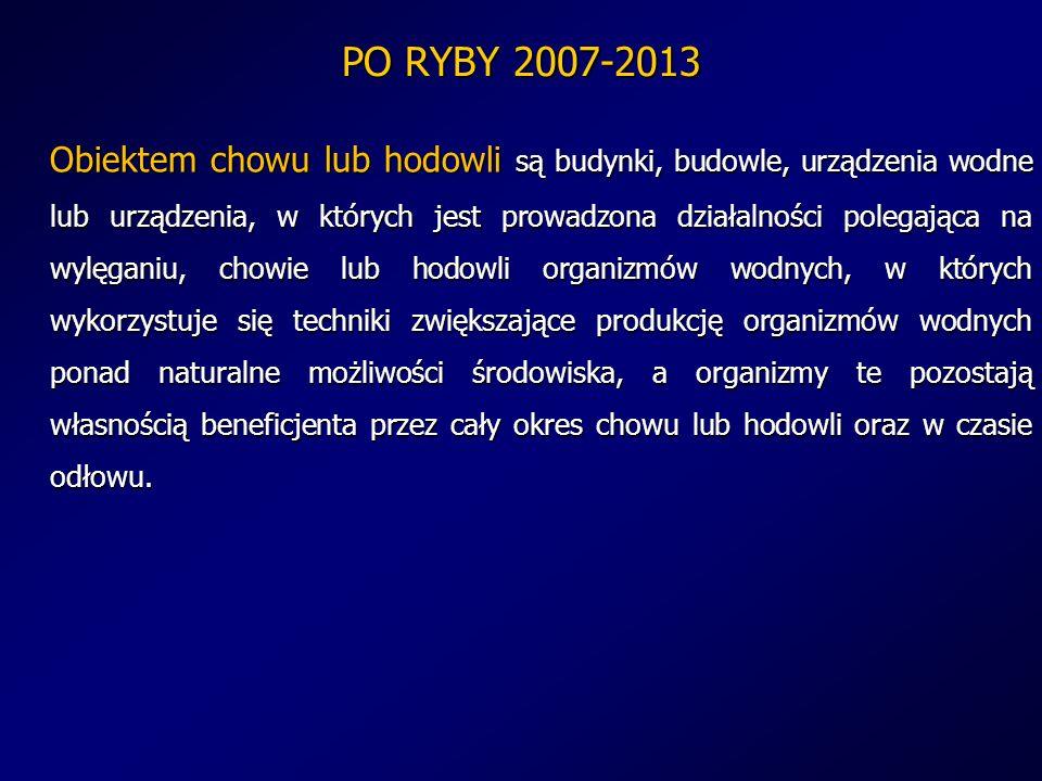 PO RYBY 2007-2013 Obiektem chowu lub hodowli są budynki, budowle, urządzenia wodne lub urządzenia, w których jest prowadzona działalności polegająca n