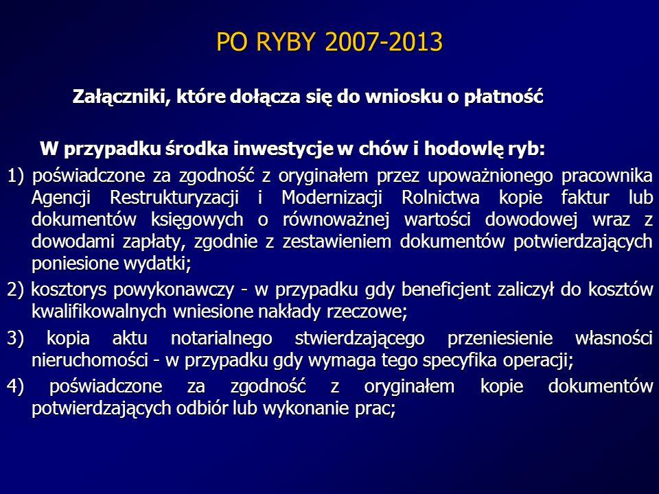 PO RYBY 2007-2013 Załączniki, które dołącza się do wniosku o płatność W przypadku środka inwestycje w chów i hodowlę ryb: 1) poświadczone za zgodność