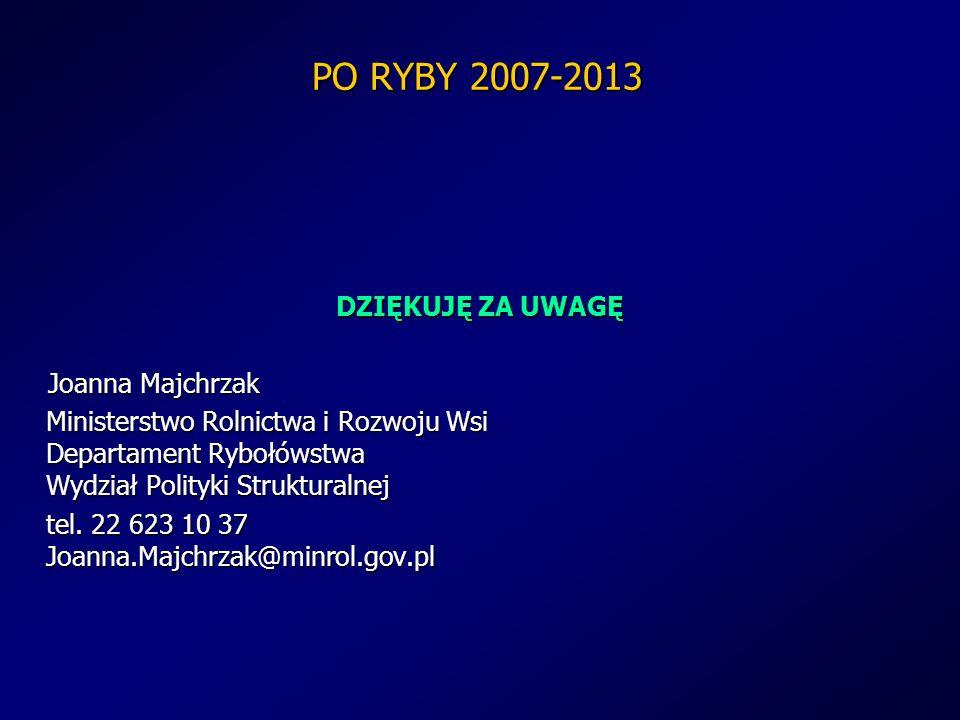 PO RYBY 2007-2013 DZIĘKUJĘ ZA UWAGĘ Joanna Majchrzak Ministerstwo Rolnictwa i Rozwoju Wsi Departament Rybołówstwa Wydział Polityki Strukturalnej tel.