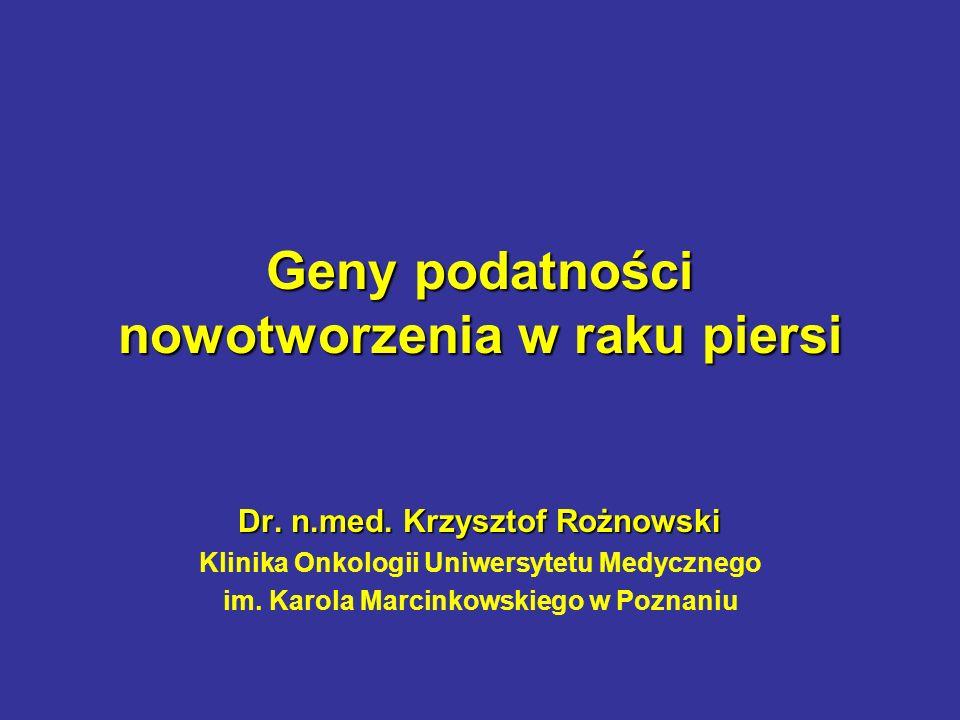 Geny podatności nowotworzenia w raku piersi Dr. n.med. Krzysztof Rożnowski Klinika Onkologii Uniwersytetu Medycznego im. Karola Marcinkowskiego w Pozn