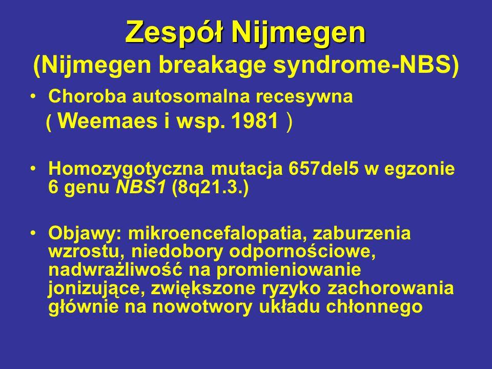 Zespół Nijmegen Zespół Nijmegen (Nijmegen breakage syndrome-NBS) Choroba autosomalna recesywna ( Weemaes i wsp. 1981 ) Homozygotyczna mutacja 657del5