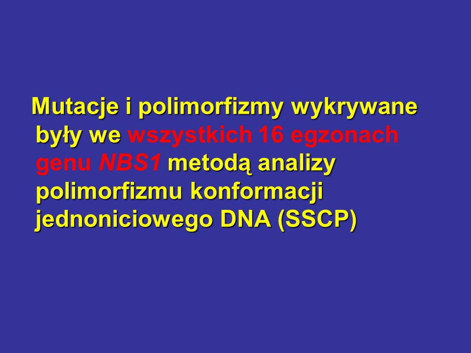 Mutacje i polimorfizmy wykrywane były we metodą analizy polimorfizmu konformacji jednoniciowego DNA (SSCP) Mutacje i polimorfizmy wykrywane były we ws