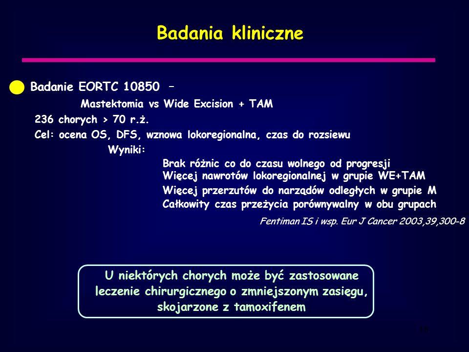18 Badania kliniczne Badanie EORTC 10850 – Mastektomia vs Wide Excision + TAM 236 chorych > 70 r.ż.
