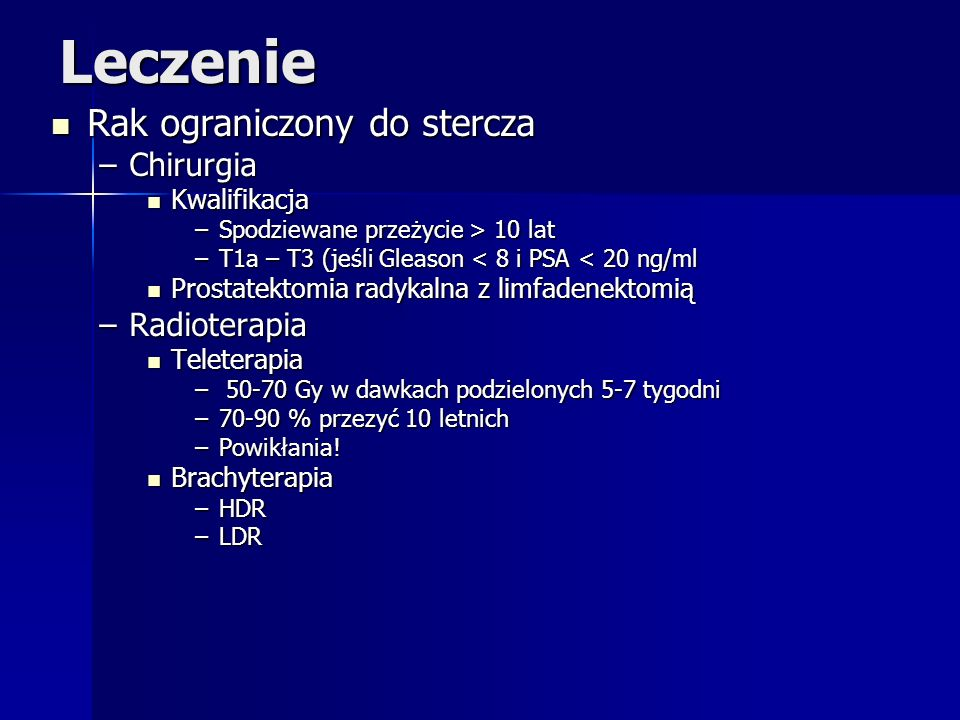 Leczenie Rak ograniczony do stercza Rak ograniczony do stercza –Chirurgia Kwalifikacja Kwalifikacja –Spodziewane przeżycie > 10 lat –T1a – T3 (jeśli G