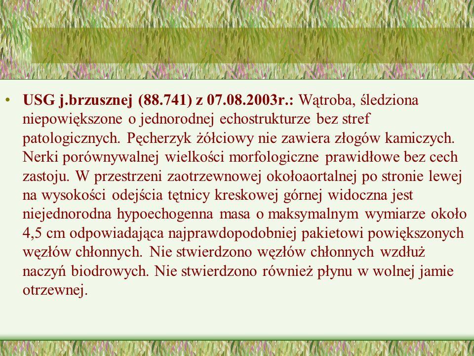 USG j.brzusznej (88.741) z 07.08.2003r.: Wątroba, śledziona niepowiększone o jednorodnej echostrukturze bez stref patologicznych.