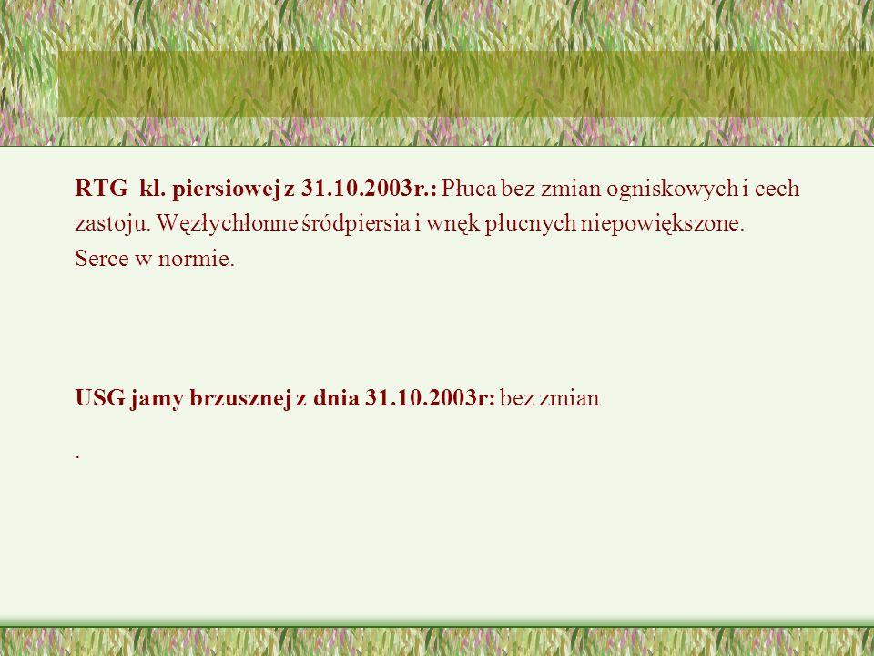 RTG kl.piersiowej z 31.10.2003r.: Płuca bez zmian ogniskowych i cech zastoju.