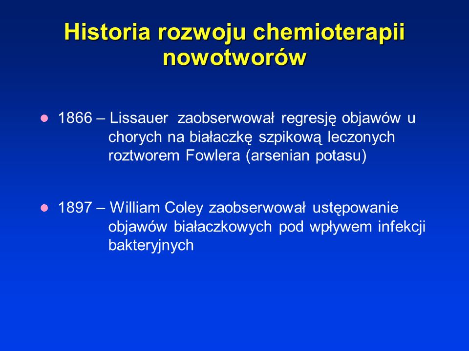 Historia rozwoju chemioterapii nowotworów 1866 – Lissauer zaobserwował regresję objawów u chorych na białaczkę szpikową leczonych roztworem Fowlera (arsenian potasu) 1897 – William Coley zaobserwował ustępowanie objawów białaczkowych pod wpływem infekcji bakteryjnych