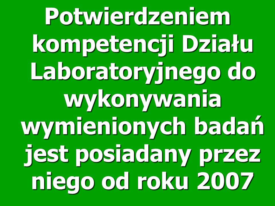 Potwierdzeniem kompetencji Działu Laboratoryjnego do wykonywania wymienionych badań jest posiadany przez niego od roku 2007