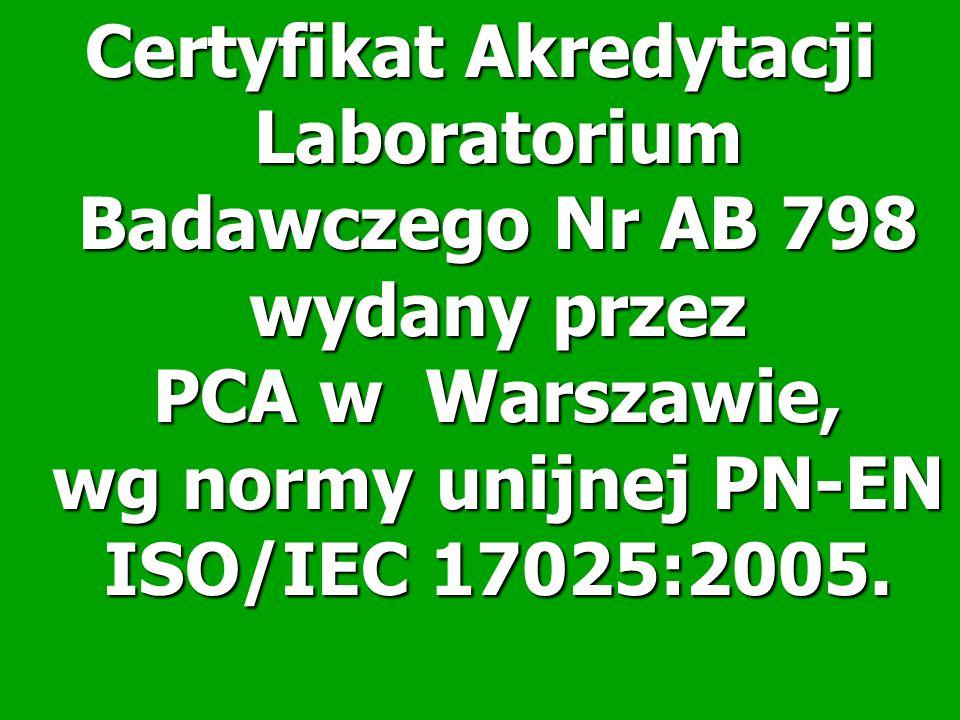 Certyfikat Akredytacji Laboratorium Badawczego Nr AB 798 wydany przez PCA w Warszawie, wg normy unijnej PN-EN ISO/IEC 17025:2005.