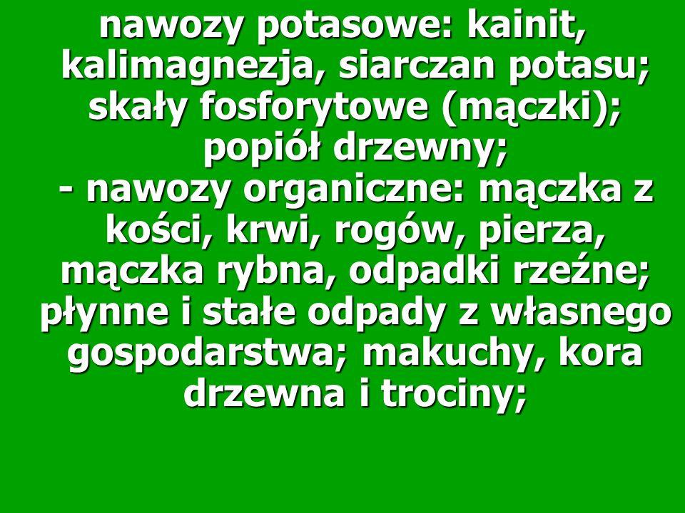 nawozy potasowe: kainit, kalimagnezja, siarczan potasu; skały fosforytowe (mączki); popiół drzewny; - nawozy organiczne: mączka z kości, krwi, rogów,