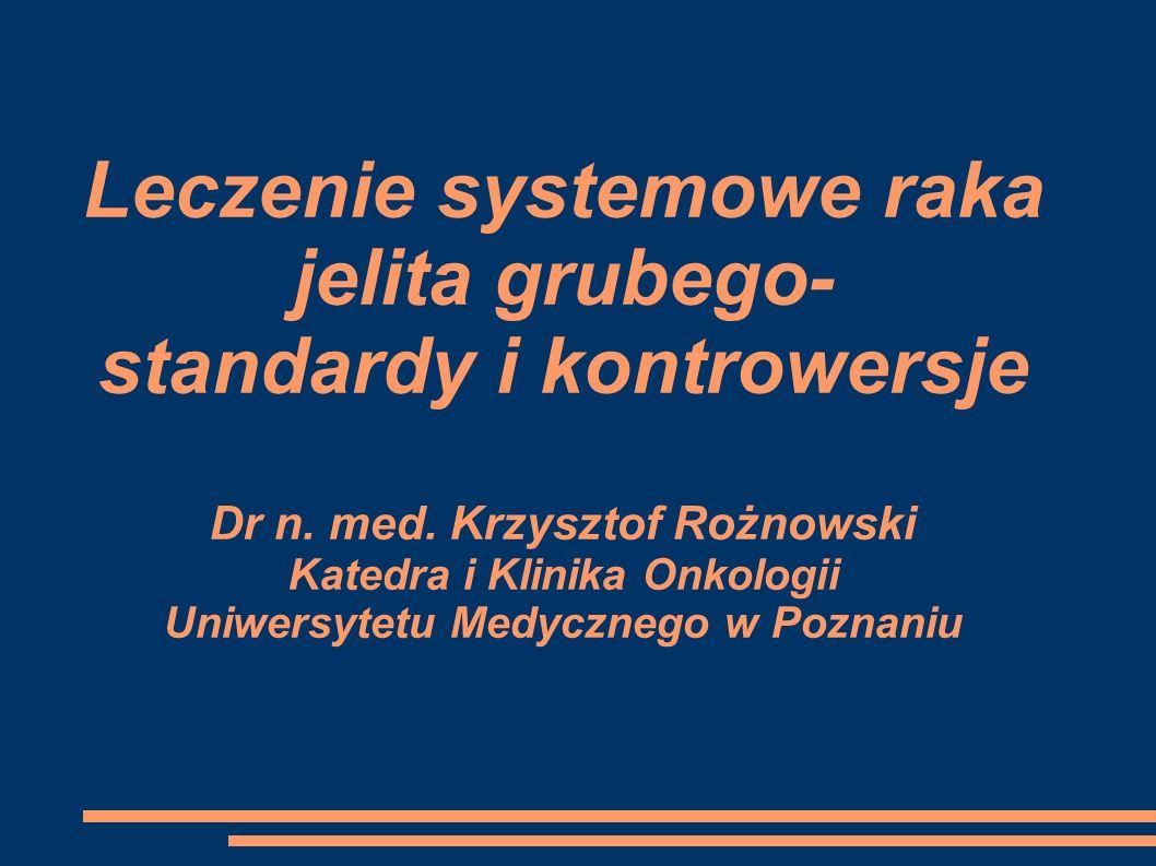 Leczenie systemowe raka jelita grubego- standardy i kontrowersje Dr n. med. Krzysztof Rożnowski Katedra i Klinika Onkologii Uniwersytetu Medycznego w