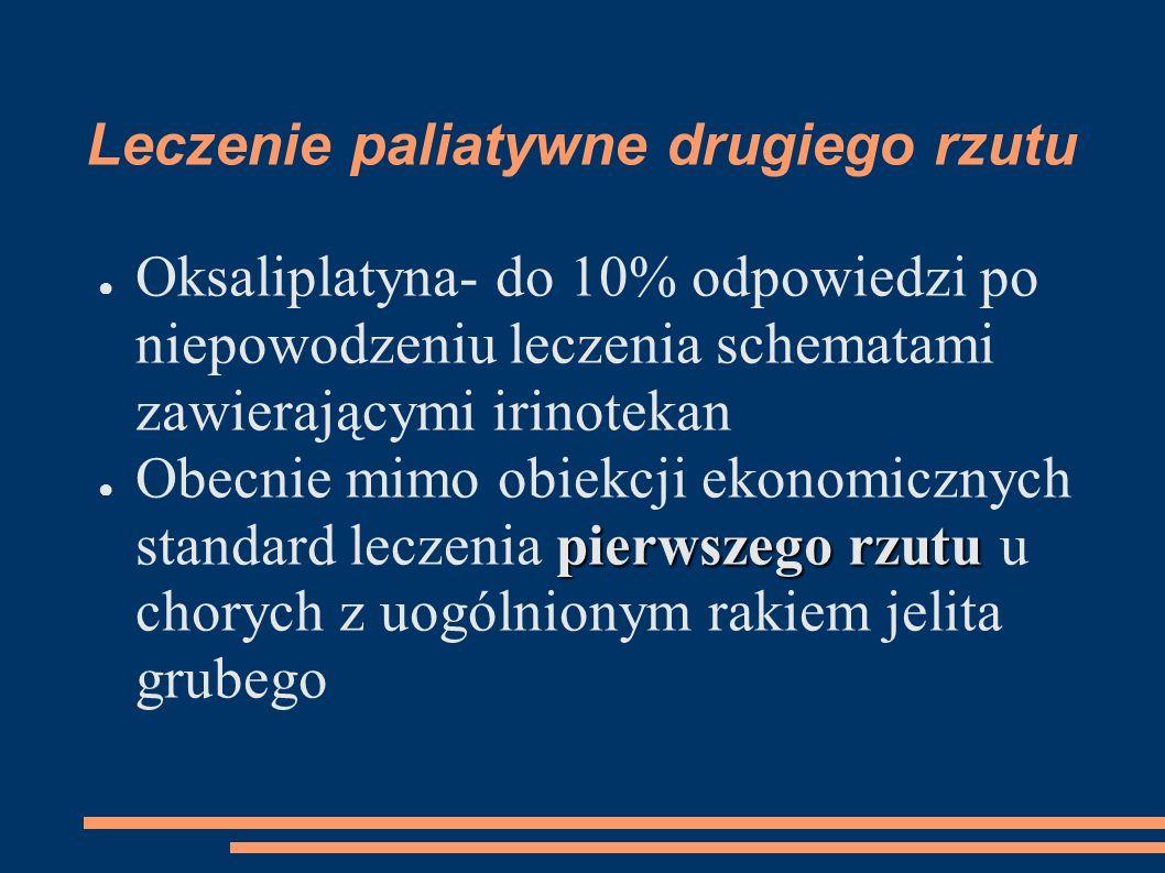 Leczenie paliatywne drugiego rzutu Oksaliplatyna- do 10% odpowiedzi po niepowodzeniu leczenia schematami zawierającymi irinotekan pierwszego rzutu Obecnie mimo obiekcji ekonomicznych standard leczenia pierwszego rzutu u chorych z uogólnionym rakiem jelita grubego