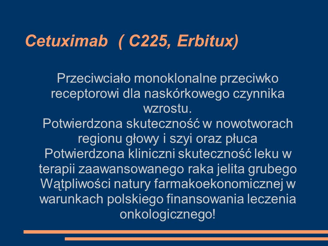 Cetuximab ( C225, Erbitux) Przeciwciało monoklonalne przeciwko receptorowi dla naskórkowego czynnika wzrostu. Potwierdzona skuteczność w nowotworach r