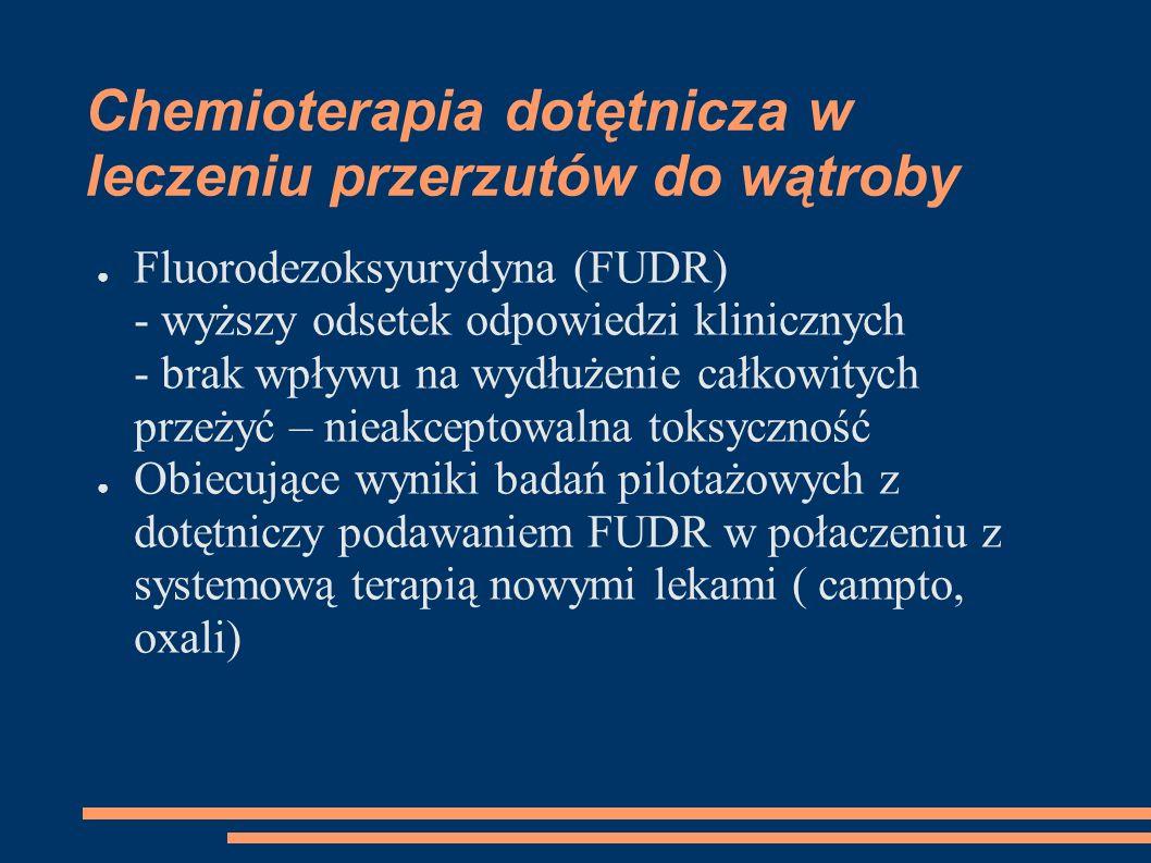 Chemioterapia dotętnicza w leczeniu przerzutów do wątroby Fluorodezoksyurydyna (FUDR) - wyższy odsetek odpowiedzi klinicznych - brak wpływu na wydłuże