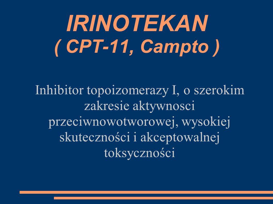 IRINOTEKAN ( CPT-11, Campto ) Inhibitor topoizomerazy I, o szerokim zakresie aktywnosci przeciwnowotworowej, wysokiej skuteczności i akceptowalnej tok
