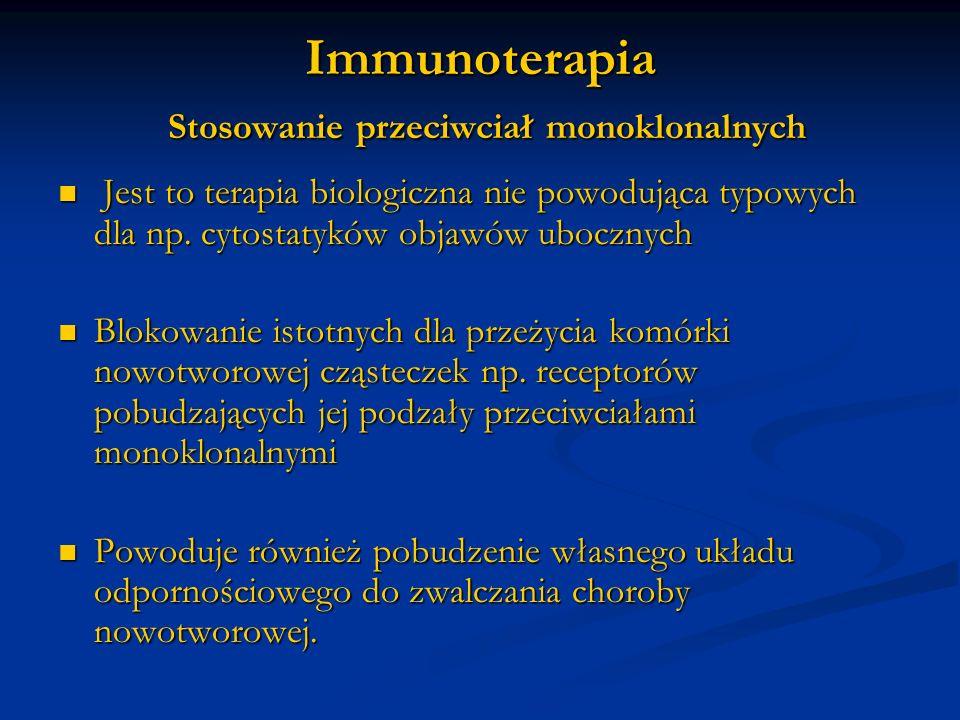 Immunoterapia Stosowanie przeciwciał monoklonalnych Jest to terapia biologiczna nie powodująca typowych dla np. cytostatyków objawów ubocznych Jest to